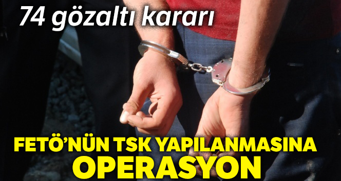 FETÖ'nün TSK yapılanmasına ilişkin 74 şüpheli asker hakkında gözaltı kararı