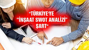 """Türkiye'ye 'İnşaat SWOT Analizi' Şart"""