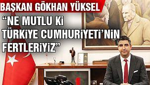 """Başkan Yüksel: """"Cumhuriyet Milletimizin En Kutsal Kazanımdır"""""""