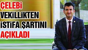 CHP'den istifa eden Çelebi, vekillikten istifa şartını açıkladı