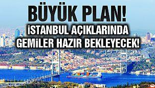İstanbul Açıklarında Gemiler Hazır Bekleyecek!