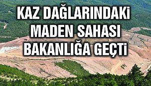 Kaz Dağlarındaki Maden Sahası Bakanlığa Geçti