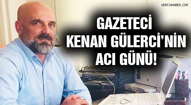 Gazeteci Kenan Gülerci'nin Acı Günü!